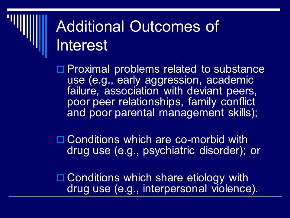 Additional Outcomes of Interest  Proximal problems related to substance use (e.g., early aggression, academic failure, association with deviant peers, poor peer relationships, family conflict and poor parental management skills);  Conditions which are co-morbid with drug use (e.g., psychiatric disorder); or  Conditions which share etiology with drug use (e.g., interpersonal violence).