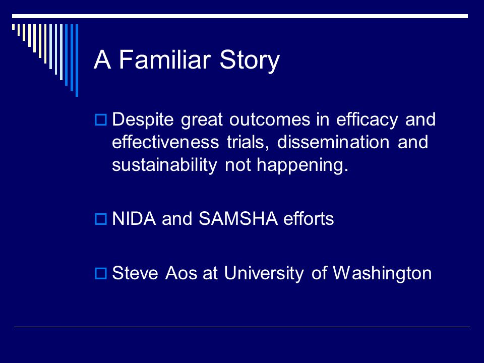A Familiar Story  Despite great outcomes in efficacy and effectiveness trials, dissemination and sustainability not happening.