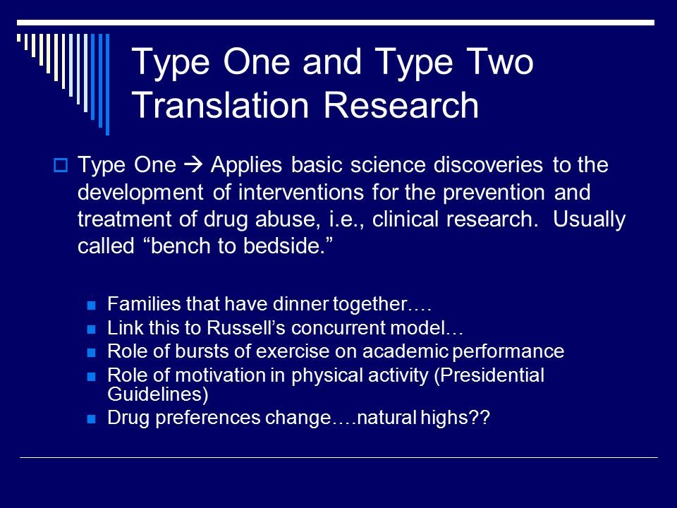 Type One and Type Two Translation Research  Type One  Applies basic science discoveries to the development of interventions for the prevention and treatment of drug abuse, i.e., clinical research.