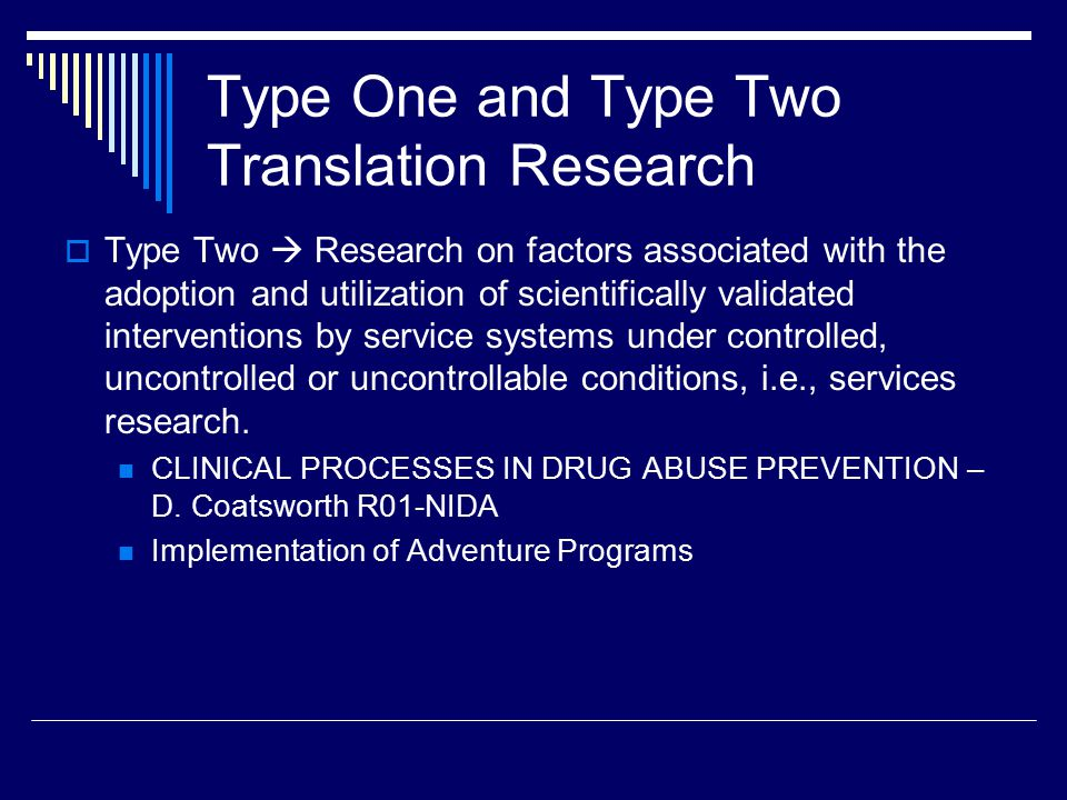 Type One and Type Two Translation Research  Type Two  Research on factors associated with the adoption and utilization of scientifically validated interventions by service systems under controlled, uncontrolled or uncontrollable conditions, i.e., services research.
