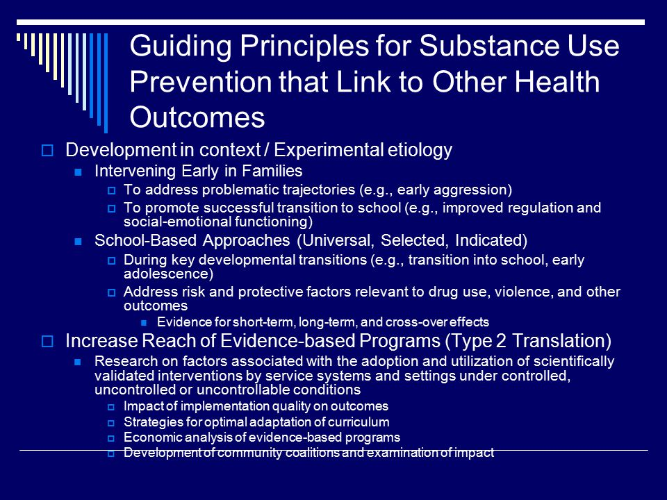 Guiding Principles for Substance Use Prevention that Link to Other Health Outcomes  Development in context / Experimental etiology Intervening Early in Families  To address problematic trajectories (e.g., early aggression)  To promote successful transition to school (e.g., improved regulation and social-emotional functioning) School-Based Approaches (Universal, Selected, Indicated)  During key developmental transitions (e.g., transition into school, early adolescence)  Address risk and protective factors relevant to drug use, violence, and other outcomes Evidence for short-term, long-term, and cross-over effects  Increase Reach of Evidence-based Programs (Type 2 Translation) Research on factors associated with the adoption and utilization of scientifically validated interventions by service systems and settings under controlled, uncontrolled or uncontrollable conditions  Impact of implementation quality on outcomes  Strategies for optimal adaptation of curriculum  Economic analysis of evidence-based programs  Development of community coalitions and examination of impact