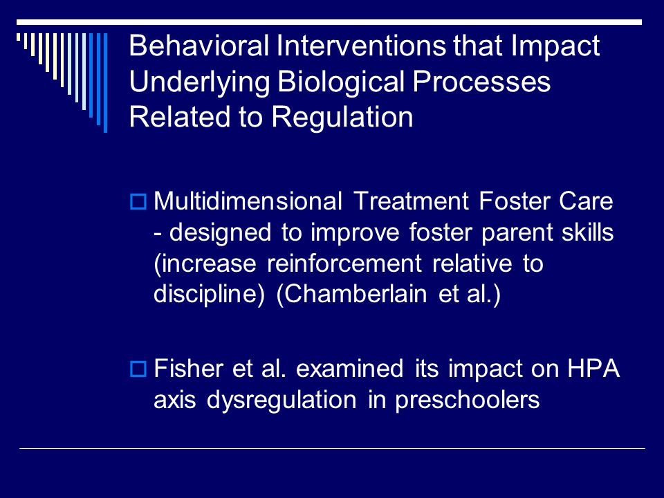 Behavioral Interventions that Impact Underlying Biological Processes Related to Regulation  Multidimensional Treatment Foster Care - designed to improve foster parent skills (increase reinforcement relative to discipline) (Chamberlain et al.)  Fisher et al.
