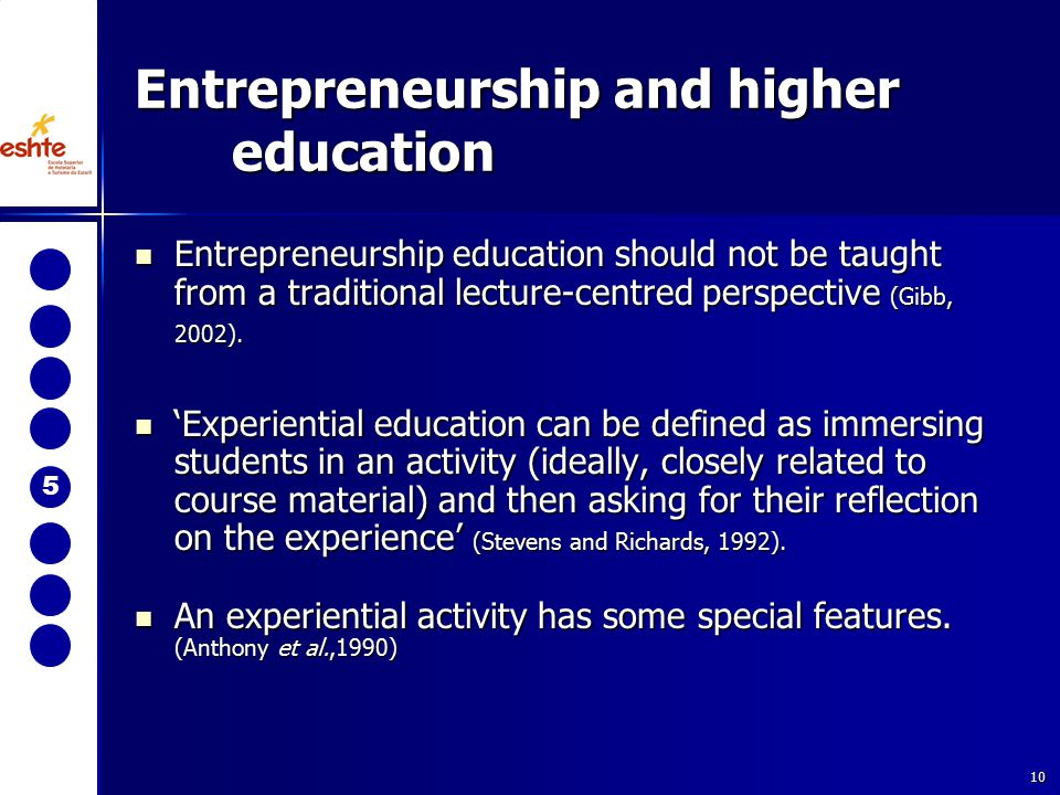 10 Entrepreneurship education should not be taught from a traditional lecture-centred perspective (Gibb, 2002). Entrepreneurship education should not