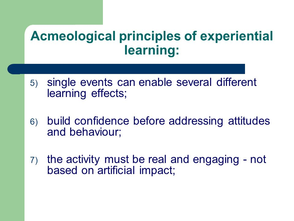 Acmeological principles of experiential learning: 5) single events can enable several different learning effects; 6) build confidence before addressing attitudes and behaviour; 7) the activity must be real and engaging - not based on artificial impact;