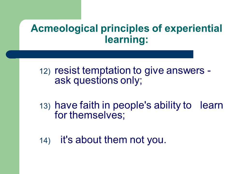 12) resist temptation to give answers - ask questions only; 13) have faith in people s ability to learn for themselves; 14) it s about them not you.