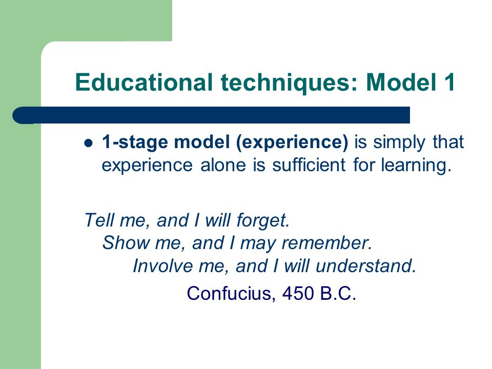 Educational techniques: Model 1 1-stage model (experience) is simply that experience alone is sufficient for learning.
