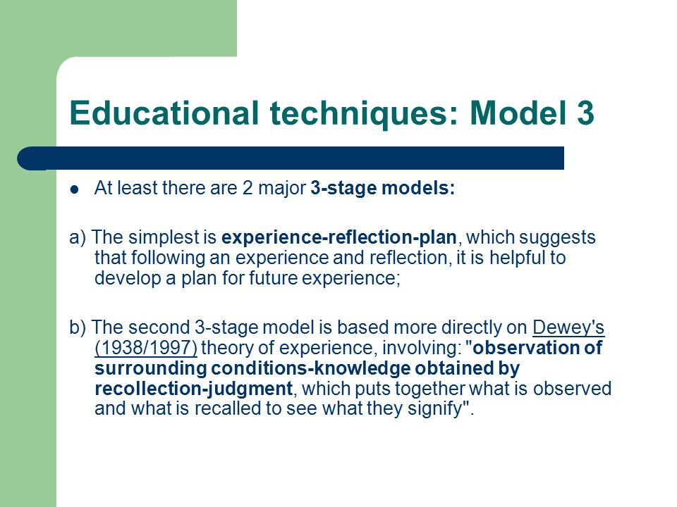 Educational techniques: Model 3 At least there are 2 major 3-stage models: a) The simplest is experience-reflection-plan, which suggests that following an experience and reflection, it is helpful to develop a plan for future experience; b) The second 3-stage model is based more directly on Dewey s (1938/1997) theory of experience, involving: observation of surrounding conditions-knowledge obtained by recollection-judgment, which puts together what is observed and what is recalled to see what they signify .Dewey s (1938/1997)