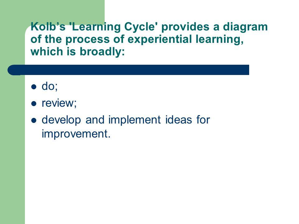 Kolb's Learning Cycle provides a diagram of the process of experiential learning, which is broadly: do; review; develop and implement ideas for improvement.