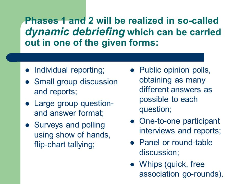 Phases 1 and 2 will be realized in so-called dynamic debriefing which can be carried out in one of the given forms: Individual reporting; Small group discussion and reports; Large group question- and answer format; Surveys and polling using show of hands, flip-chart tallying; Public opinion polls, obtaining as many different answers as possible to each question; One-to-one participant interviews and reports; Panel or round-table discussion; Whips (quick, free association go-rounds).