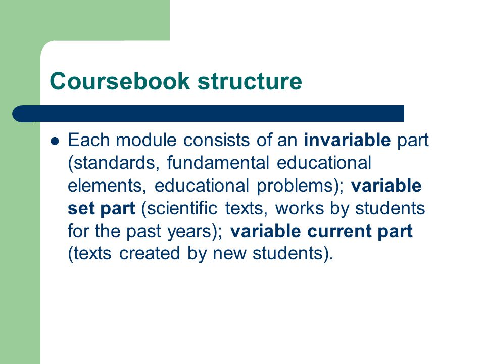 Coursebook structure Each module consists of an invariable part (standards, fundamental educational elements, educational problems); variable set part (scientific texts, works by students for the past years); variable current part (texts created by new students).