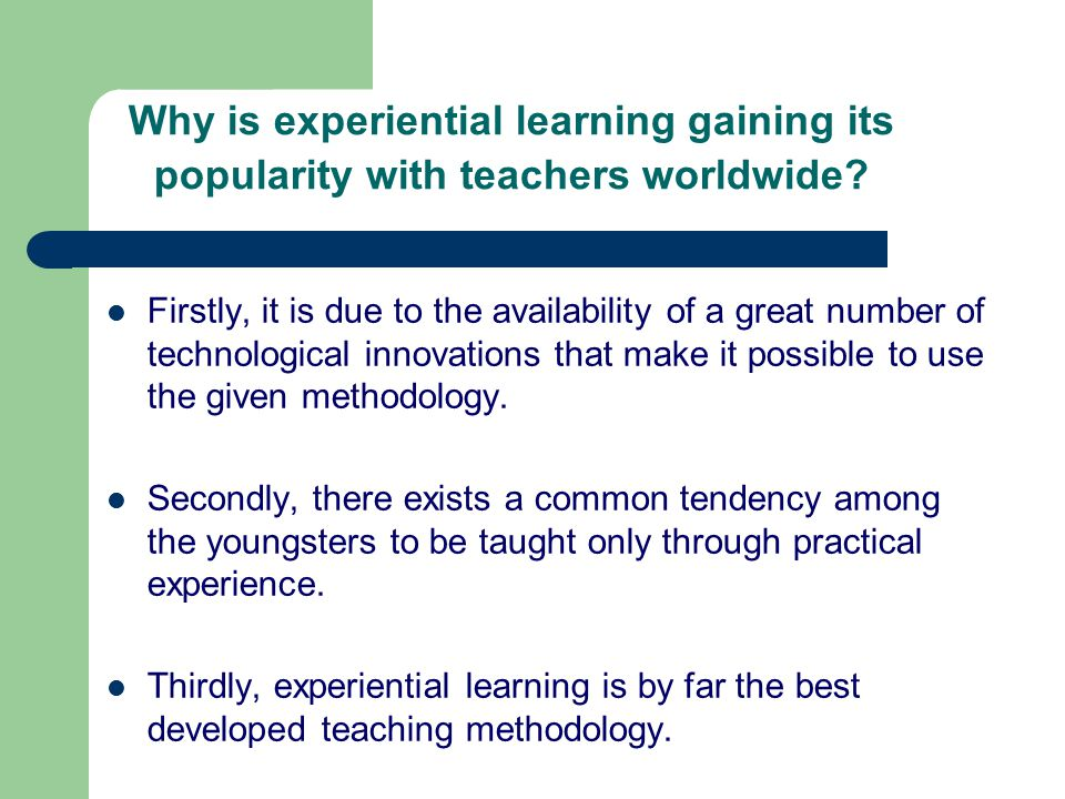 Why is experiential learning gaining its popularity with teachers worldwide.