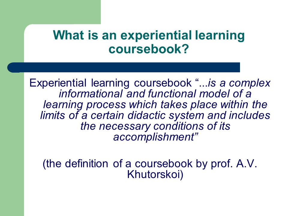 "What is an experiential learning coursebook? Experiential learning coursebook ""...is a complex informational and functional model of a learning proces"