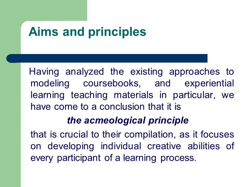 Aims and principles Having analyzed the existing approaches to modeling coursebooks, and experiential learning teaching materials in particular, we have come to a conclusion that it is the acmeological principle that is crucial to their compilation, as it focuses on developing individual creative abilities of every participant of a learning process.