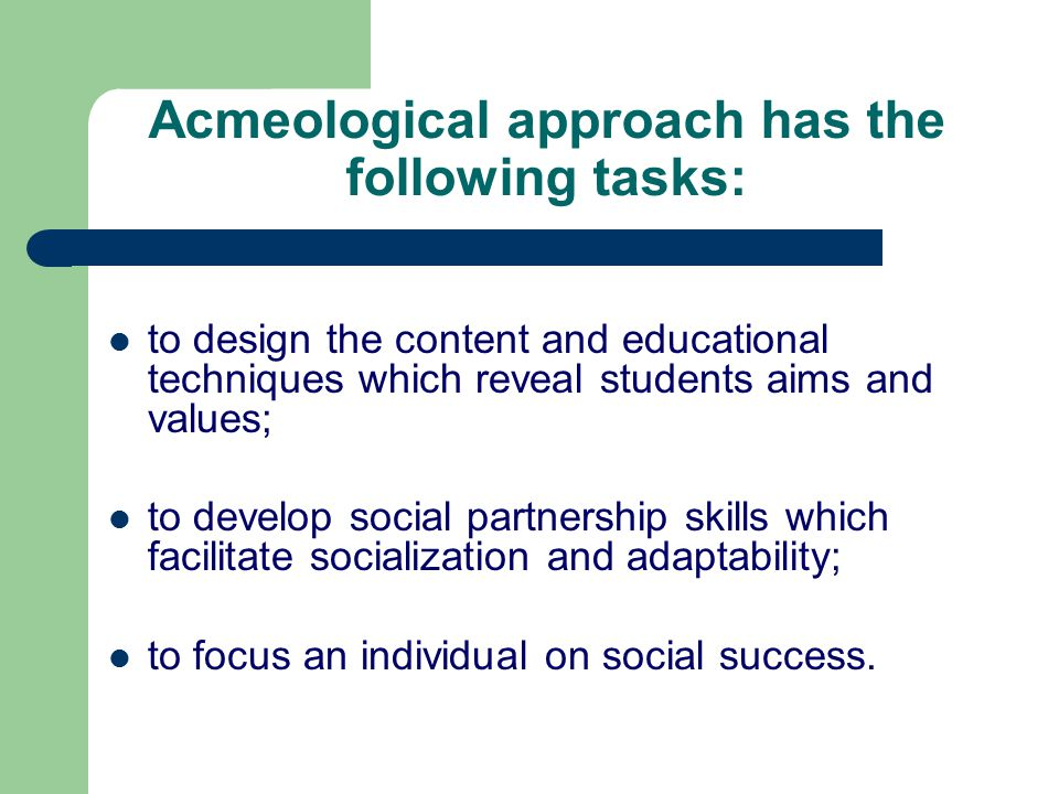 Acmeological approach has the following tasks: to design the content and educational techniques which reveal students aims and values; to develop social partnership skills which facilitate socialization and adaptability; to focus an individual on social success.