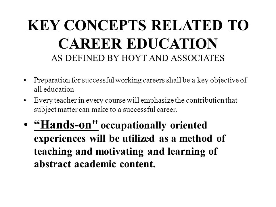 KEY CONCEPTS RELATED TO CAREER EDUCATION AS DEFINED BY HOYT AND ASSOCIATES Preparation for successful working careers shall be a key objective of all education Every teacher in every course will emphasize the contribution that subject matter can make to a successful career.