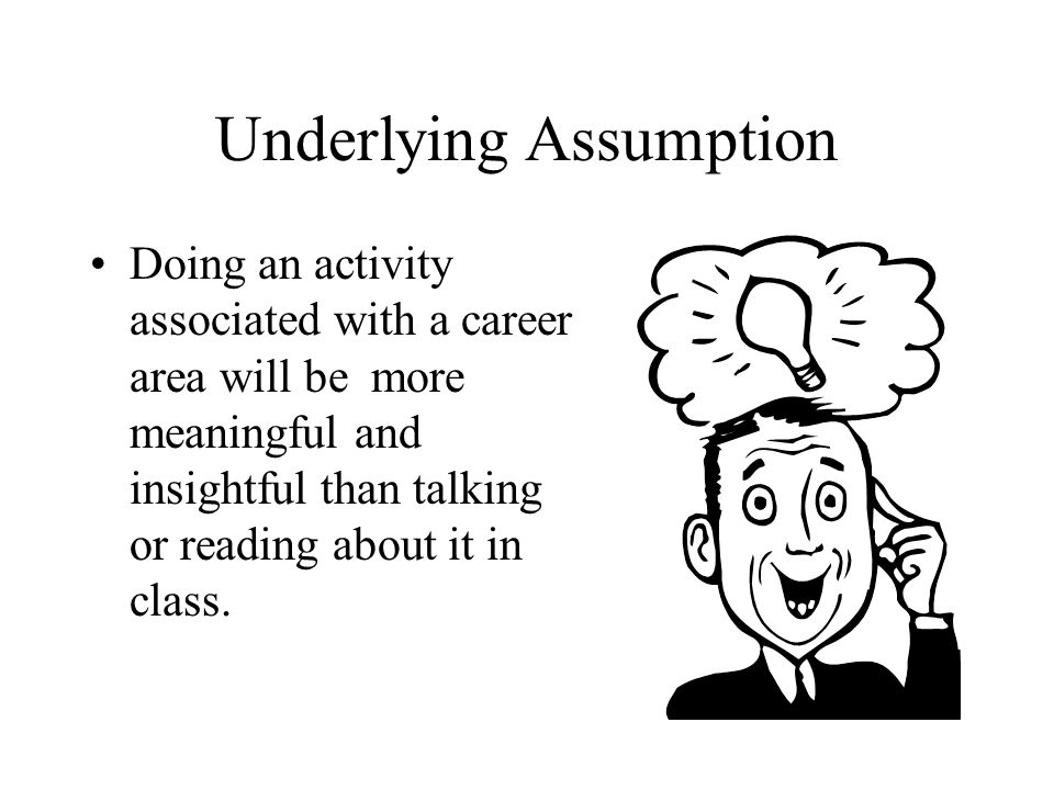 Underlying Assumption Doing an activity associated with a career area will be more meaningful and insightful than talking or reading about it in class.
