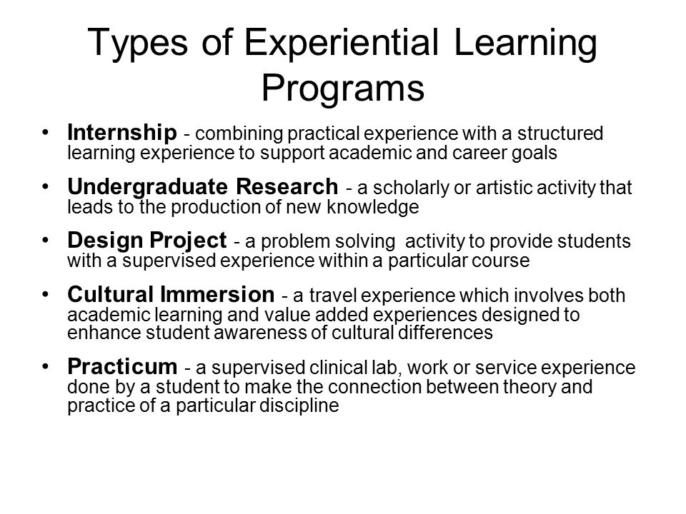 Types of Experiential Learning Programs Internship - combining practical experience with a structured learning experience to support academic and career goals Undergraduate Research - a scholarly or artistic activity that leads to the production of new knowledge Design Project - a problem solving activity to provide students with a supervised experience within a particular course Cultural Immersion - a travel experience which involves both academic learning and value added experiences designed to enhance student awareness of cultural differences Practicum - a supervised clinical lab, work or service experience done by a student to make the connection between theory and practice of a particular discipline