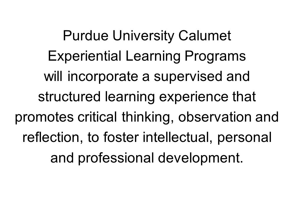 Purdue University Calumet Experiential Learning Programs will incorporate a supervised and structured learning experience that promotes critical thinking, observation and reflection, to foster intellectual, personal and professional development.