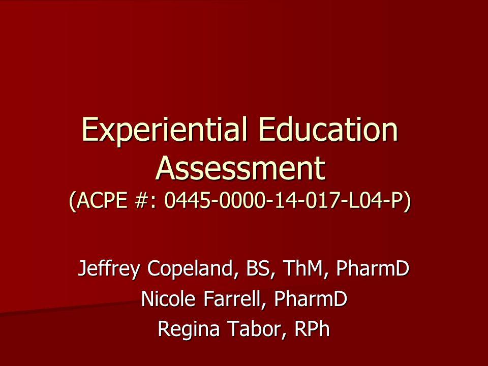 Experiential Education Assessment (ACPE #: 0445-0000-14-017-L04-P) Jeffrey Copeland, BS, ThM, PharmD Nicole Farrell, PharmD Regina Tabor, RPh