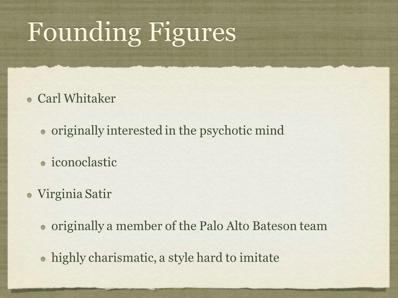 Founding Figures Carl Whitaker originally interested in the psychotic mind iconoclastic Virginia Satir originally a member of the Palo Alto Bateson team highly charismatic, a style hard to imitate Carl Whitaker originally interested in the psychotic mind iconoclastic Virginia Satir originally a member of the Palo Alto Bateson team highly charismatic, a style hard to imitate