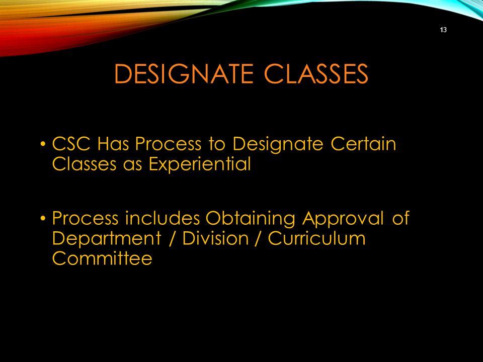 DESIGNATE CLASSES CSC Has Process to Designate Certain Classes as Experiential Process includes Obtaining Approval of Department / Division / Curriculum Committee 13