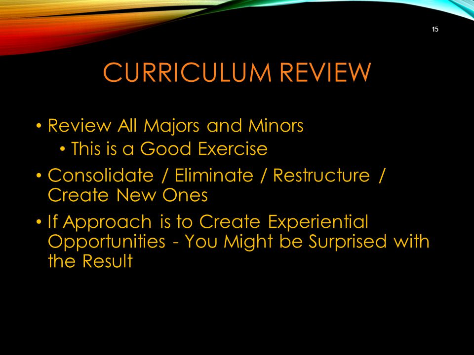 CURRICULUM REVIEW Review All Majors and Minors This is a Good Exercise Consolidate / Eliminate / Restructure / Create New Ones If Approach is to Create Experiential Opportunities - You Might be Surprised with the Result 15