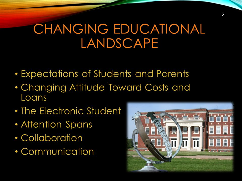 CHANGING EDUCATIONAL LANDSCAPE Expectations of Students and Parents Changing Attitude Toward Costs and Loans The Electronic Student Attention Spans Collaboration Communication 2