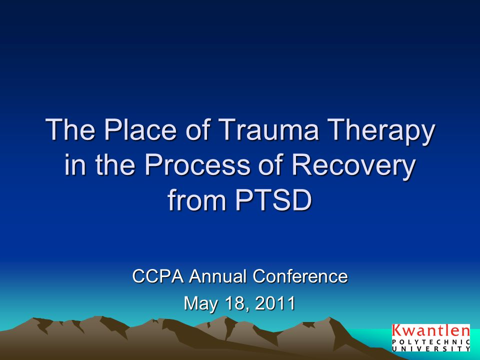The Place of Trauma Therapy in the Process of Recovery from PTSD CCPA Annual Conference May 18, 2011