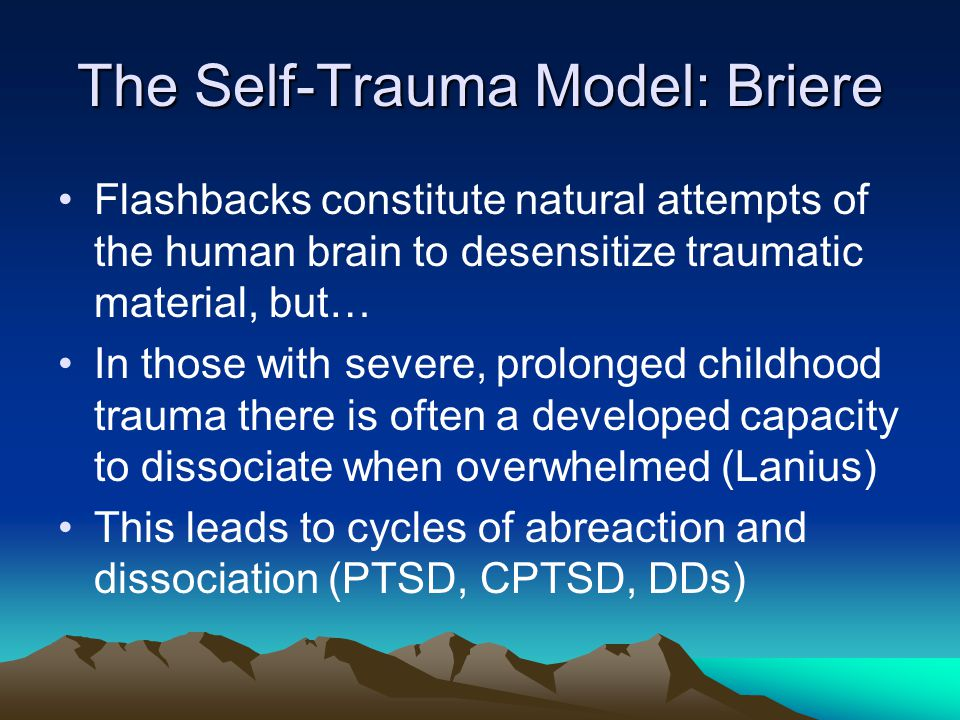 The Self-Trauma Model: Briere Flashbacks constitute natural attempts of the human brain to desensitize traumatic material, but… In those with severe,