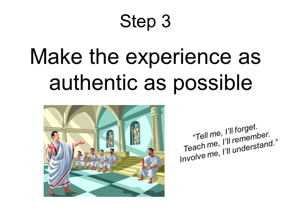 Step 3 Make the experience as authentic as possible Tell me, I'll forget.