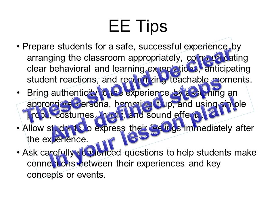 EE Tips Prepare students for a safe, successful experience by arranging the classroom appropriately, communicating clear behavioral and learning expectations, anticipating student reactions, and recognizing teachable moments.