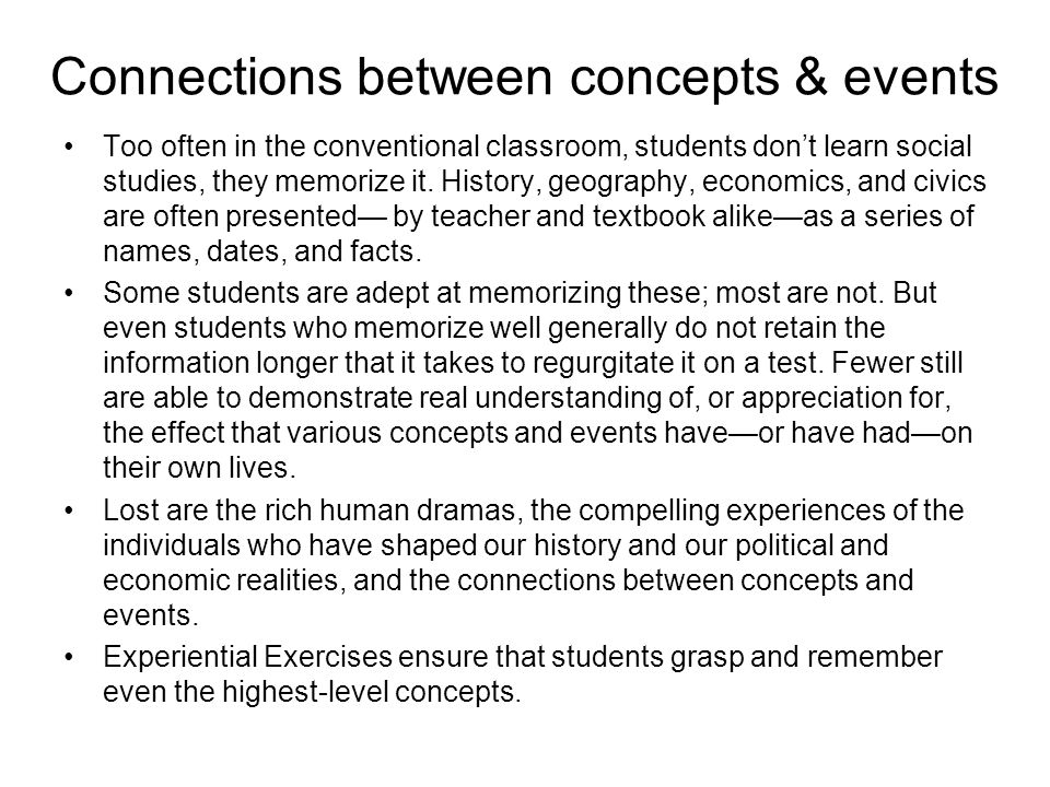 Connections between concepts & events Too often in the conventional classroom, students don't learn social studies, they memorize it.