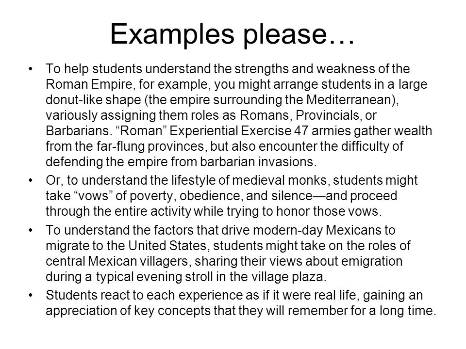 Examples please… To help students understand the strengths and weakness of the Roman Empire, for example, you might arrange students in a large donut-like shape (the empire surrounding the Mediterranean), variously assigning them roles as Romans, Provincials, or Barbarians.