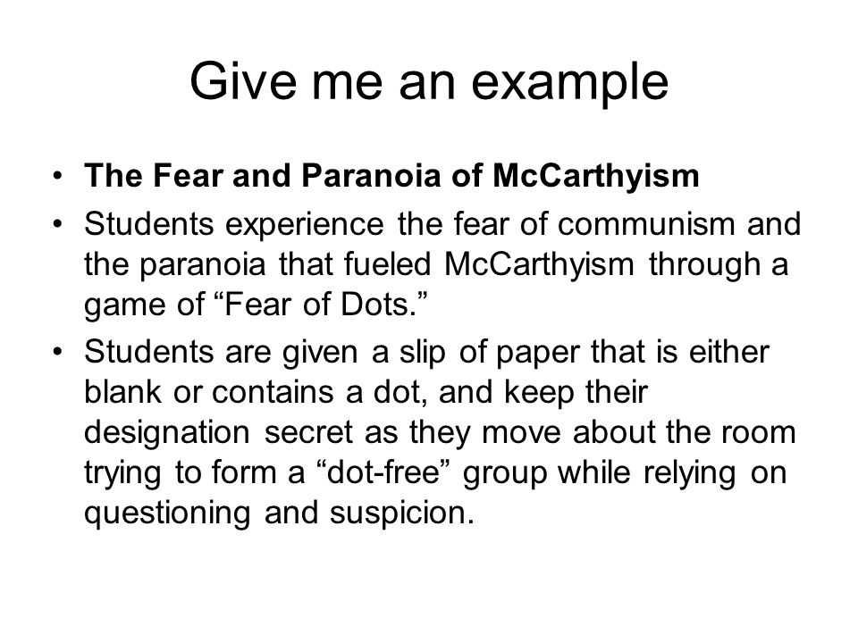 Give me an example The Fear and Paranoia of McCarthyism Students experience the fear of communism and the paranoia that fueled McCarthyism through a game of Fear of Dots. Students are given a slip of paper that is either blank or contains a dot, and keep their designation secret as they move about the room trying to form a dot-free group while relying on questioning and suspicion.