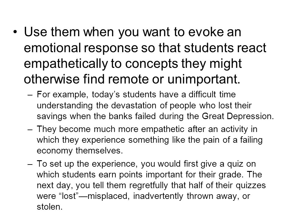 Use them when you want to evoke an emotional response so that students react empathetically to concepts they might otherwise find remote or unimportant.
