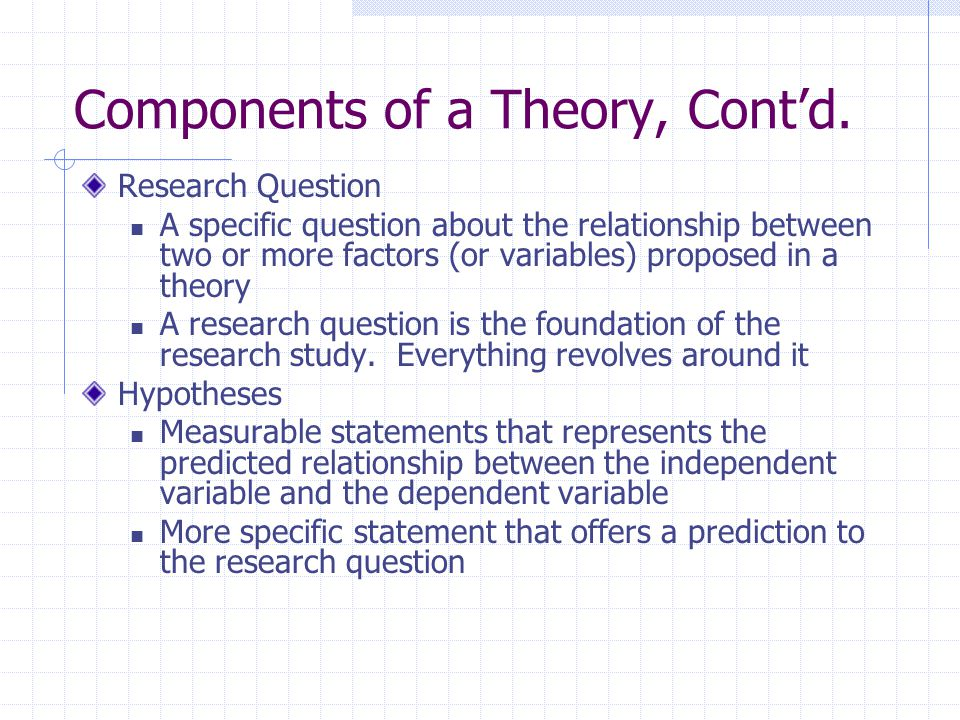 Components of a Theory, Cont'd. Research Question A specific question about the relationship between two or more factors (or variables) proposed in a
