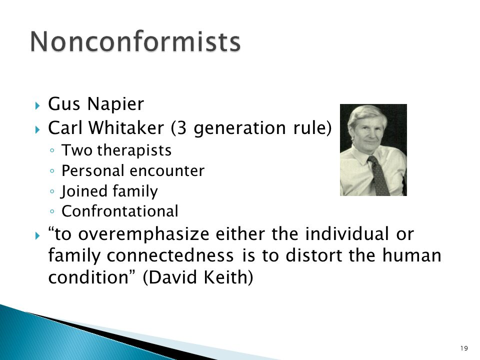  Gus Napier  Carl Whitaker (3 generation rule) ◦ Two therapists ◦ Personal encounter ◦ Joined family ◦ Confrontational  to overemphasize either the individual or family connectedness is to distort the human condition (David Keith) 19