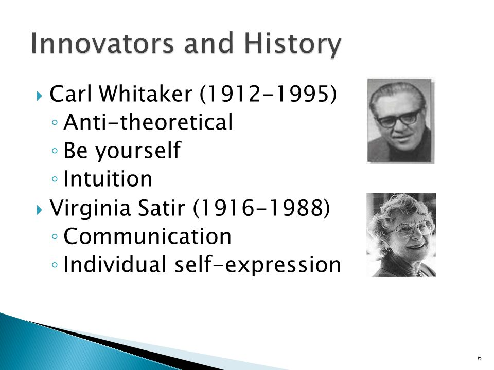  Carl Whitaker (1912-1995) ◦ Anti-theoretical ◦ Be yourself ◦ Intuition  Virginia Satir (1916-1988) ◦ Communication ◦ Individual self-expression 6