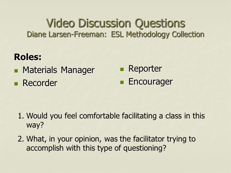 Video Discussion Questions Diane Larsen-Freeman: ESL Methodology Collection Roles: Materials Manager Materials Manager Recorder Recorder Reporter Reporter Encourager Encourager 1.Would you feel comfortable facilitating a class in this way.