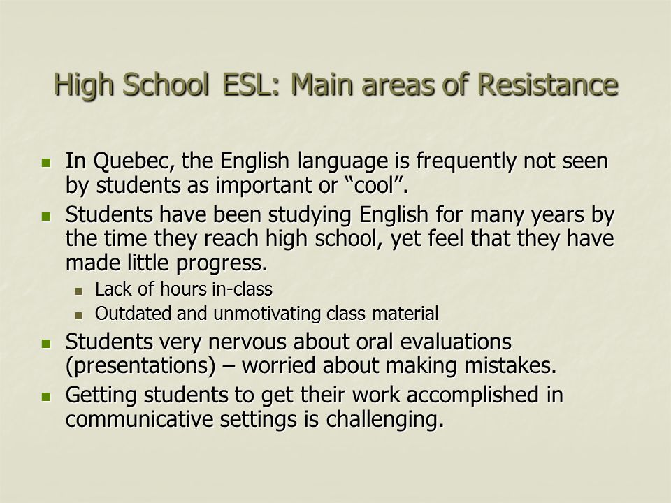 High School ESL: Main areas of Resistance In Quebec, the English language is frequently not seen by students as important or cool .