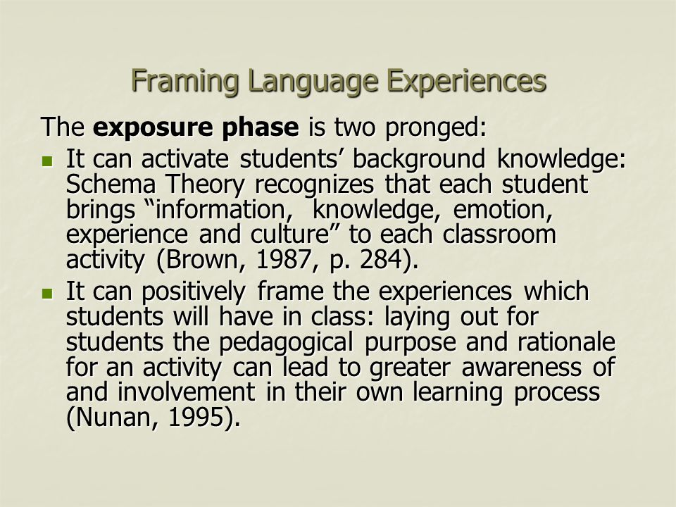 Framing Language Experiences The exposure phase is two pronged: It can activate students' background knowledge: Schema Theory recognizes that each student brings information, knowledge, emotion, experience and culture to each classroom activity (Brown, 1987, p.