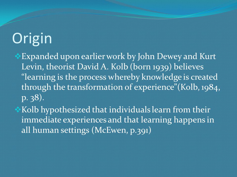 Origin  Expanded upon earlier work by John Dewey and Kurt Levin, theorist David A.