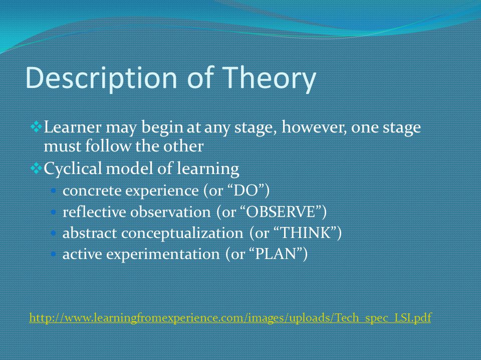 Description of Theory  Learner may begin at any stage, however, one stage must follow the other  Cyclical model of learning concrete experience (or DO ) reflective observation (or OBSERVE ) abstract conceptualization (or THINK ) active experimentation (or PLAN ) http://www.learningfromexperience.com/images/uploads/Tech_spec_LSI.pdf
