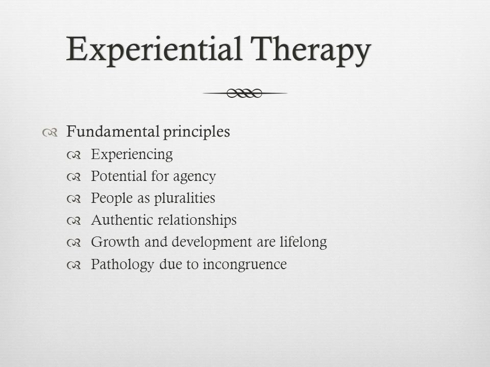 Experiential TherapyExperiential Therapy  Fundamental principles  Experiencing  Potential for agency  People as pluralities  Authentic relationships  Growth and development are lifelong  Pathology due to incongruence