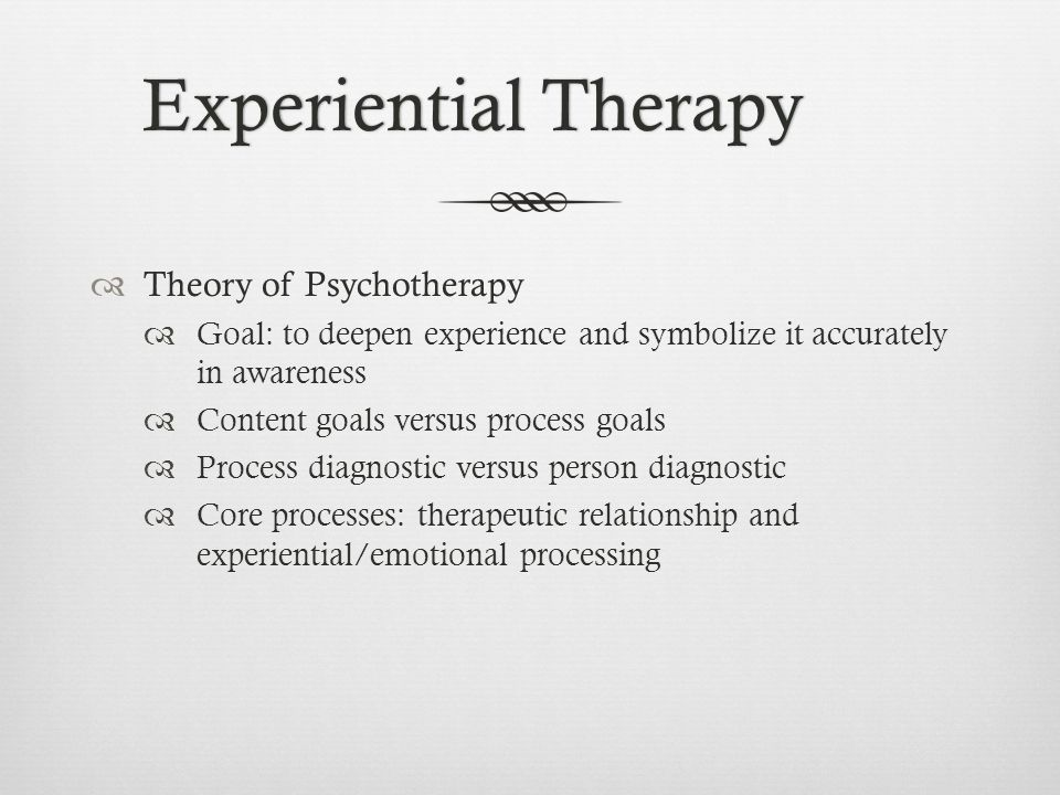 Experiential TherapyExperiential Therapy  Theory of Psychotherapy  Goal: to deepen experience and symbolize it accurately in awareness  Content goals versus process goals  Process diagnostic versus person diagnostic  Core processes: therapeutic relationship and experiential/emotional processing