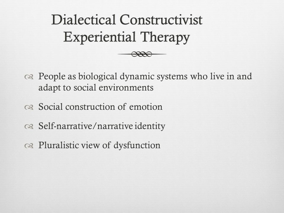 Dialectical Constructivist Experiential Therapy  People as biological dynamic systems who live in and adapt to social environments  Social construction of emotion  Self-narrative/narrative identity  Pluralistic view of dysfunction