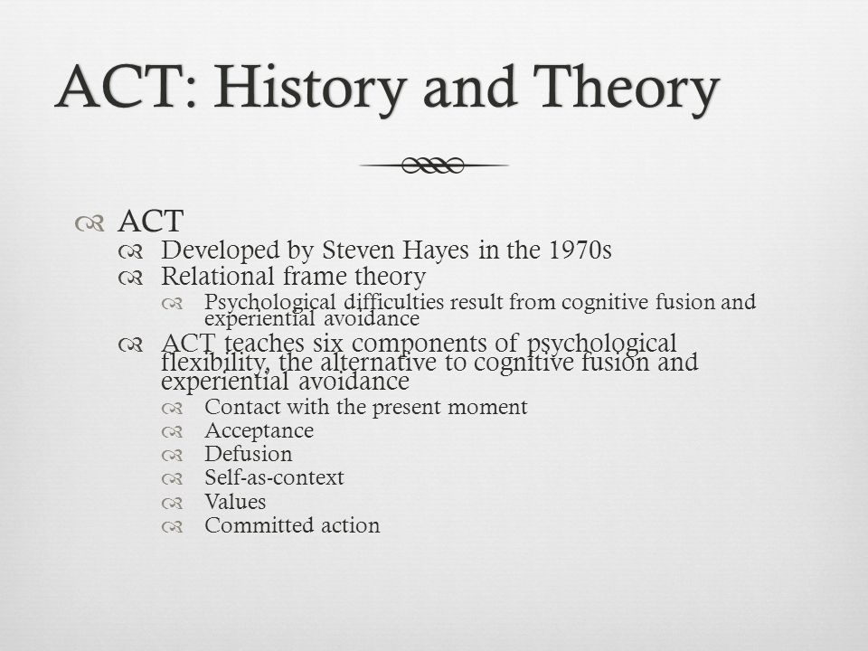 ACT: History and TheoryACT: History and Theory  ACT  Developed by Steven Hayes in the 1970s  Relational frame theory  Psychological difficulties result from cognitive fusion and experiential avoidance  ACT teaches six components of psychological flexibility, the alternative to cognitive fusion and experiential avoidance  Contact with the present moment  Acceptance  Defusion  Self-as-context  Values  Committed action