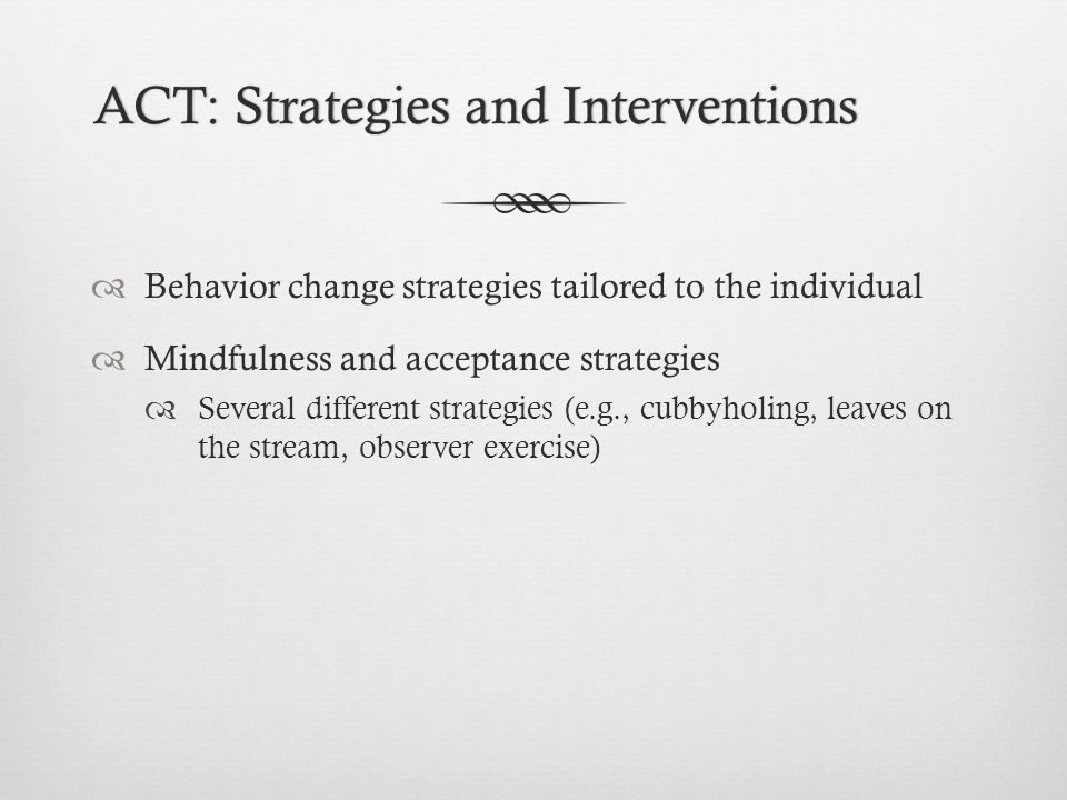 ACT: Strategies and InterventionsACT: Strategies and Interventions  Behavior change strategies tailored to the individual  Mindfulness and acceptance strategies  Several different strategies (e.g., cubbyholing, leaves on the stream, observer exercise)