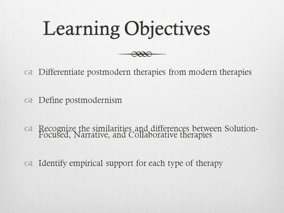 Learning ObjectivesLearning Objectives  Differentiate postmodern therapies from modern therapies  Define postmodernism  Recognize the similarities and differences between Solution- Focused, Narrative, and Collaborative therapies  Identify empirical support for each type of therapy
