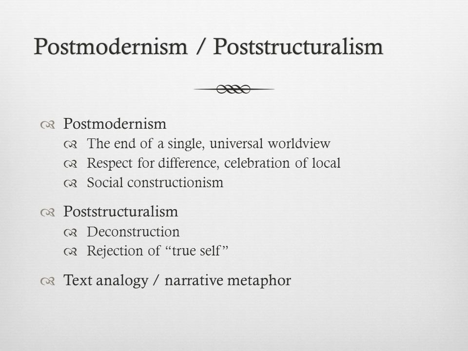 Postmodernism / PoststructuralismPostmodernism / Poststructuralism  Postmodernism  The end of a single, universal worldview  Respect for difference, celebration of local  Social constructionism  Poststructuralism  Deconstruction  Rejection of true self  Text analogy / narrative metaphor